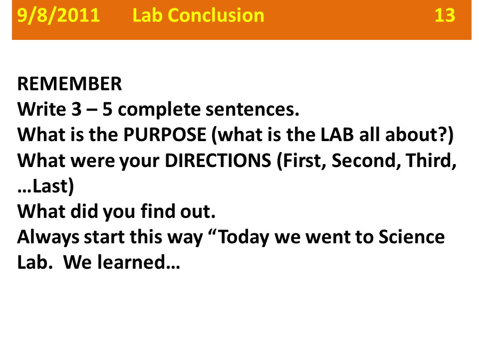 9/8/2011 Lab Conclusion 13 REMEMBER Write 3 – 5 complete sentences. What is the PURPOSE (what is the LAB all about?) What were your DIRECTIONS (First,