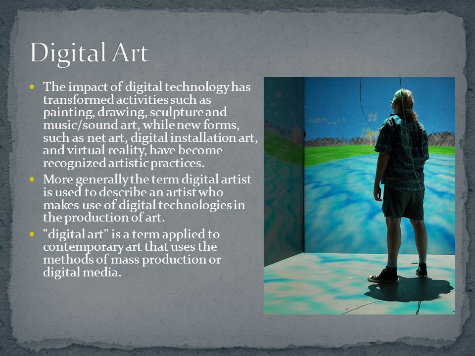 The impact of digital technology has transformed activities such as painting, drawing, sculpture and music/sound art, while new forms, such as net art, digital installation art, and virtual reality, have become recognized artistic practices.