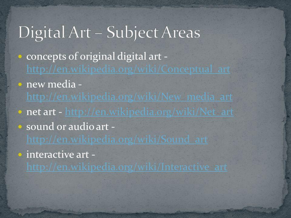 concepts of original digital art - http://en.wikipedia.org/wiki/Conceptual_art http://en.wikipedia.org/wiki/Conceptual_art new media - http://en.wikipedia.org/wiki/New_media_art http://en.wikipedia.org/wiki/New_media_art net art - http://en.wikipedia.org/wiki/Net_arthttp://en.wikipedia.org/wiki/Net_art sound or audio art - http://en.wikipedia.org/wiki/Sound_art http://en.wikipedia.org/wiki/Sound_art interactive art - http://en.wikipedia.org/wiki/Interactive_art http://en.wikipedia.org/wiki/Interactive_art