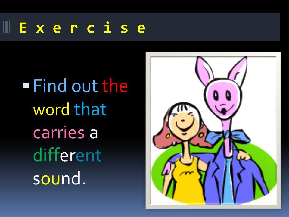 E x e r c i s e  Find out the word that carries a different sound.