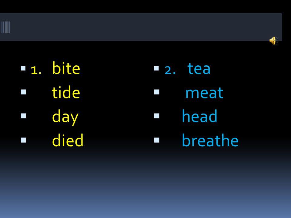  2. tea  meat  head  breathe  1. bite  tide  day  died