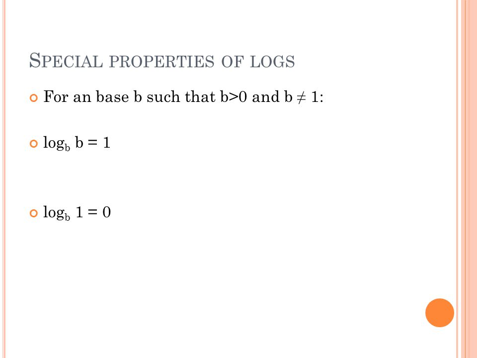 S PECIAL PROPERTIES OF LOGS For an base b such that b>0 and b ≠ 1: log b b = 1 log b 1 = 0