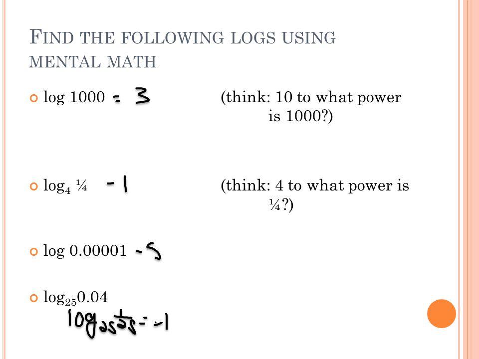 F IND THE FOLLOWING LOGS USING MENTAL MATH log 1000(think: 10 to what power is 1000 ) log 4 ¼(think: 4 to what power is ¼ ) log 0.00001 log 25 0.04
