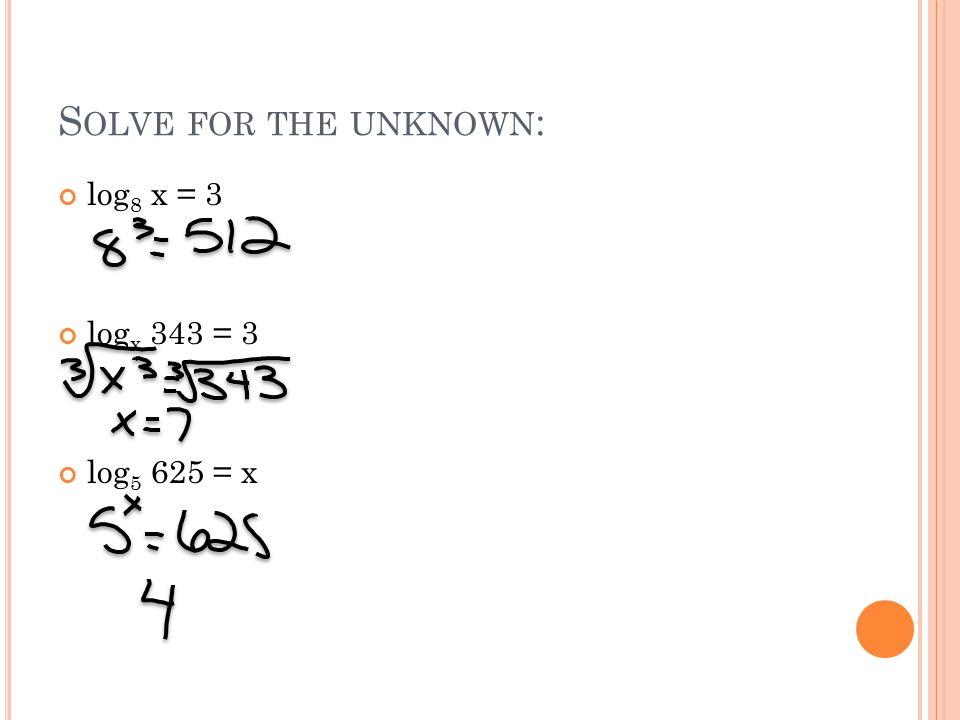 S OLVE FOR THE UNKNOWN : log 8 x = 3 log x 343 = 3 log 5 625 = x