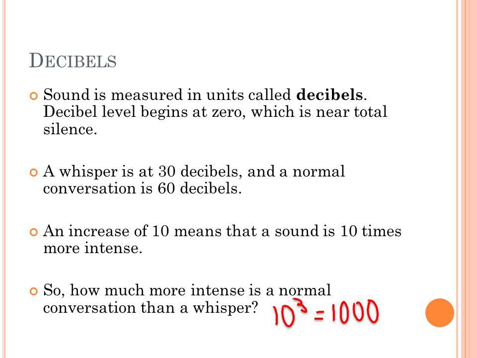 D ECIBELS Sound is measured in units called decibels.