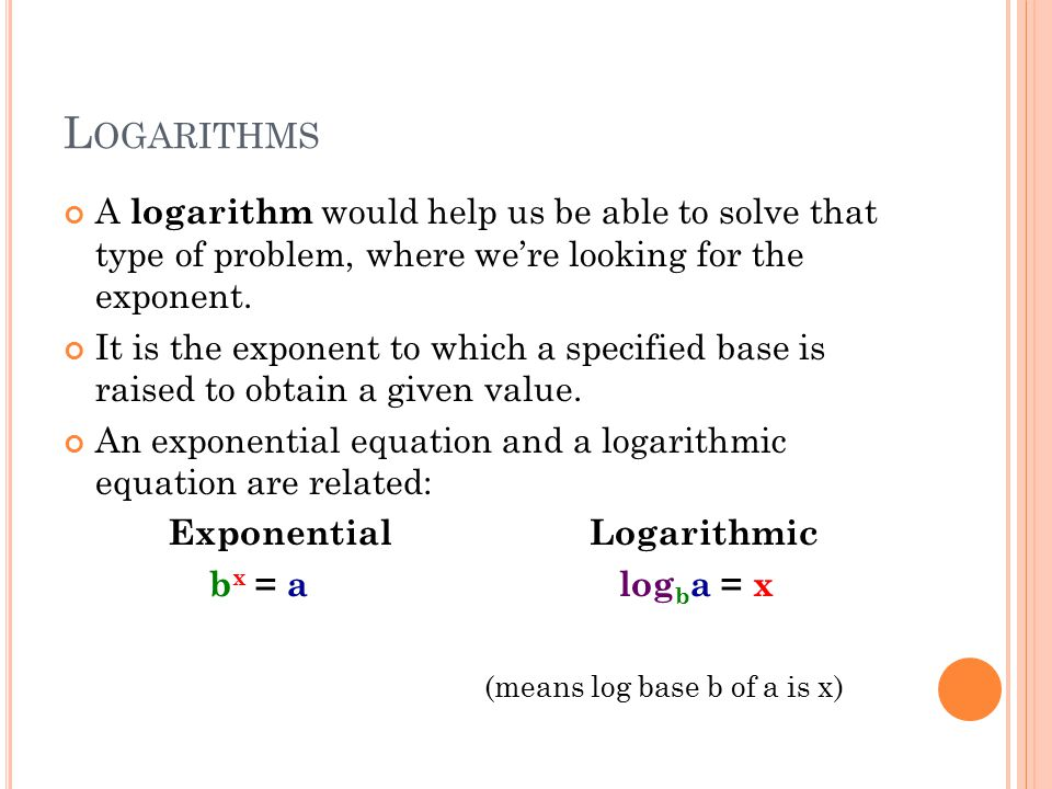 L OGARITHMS A logarithm would help us be able to solve that type of problem, where we're looking for the exponent. It is the exponent to which a speci