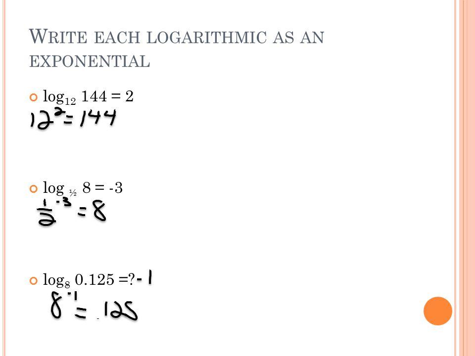 W RITE EACH LOGARITHMIC AS AN EXPONENTIAL log 12 144 = 2 log ½ 8 = -3 log 8 0.125 =