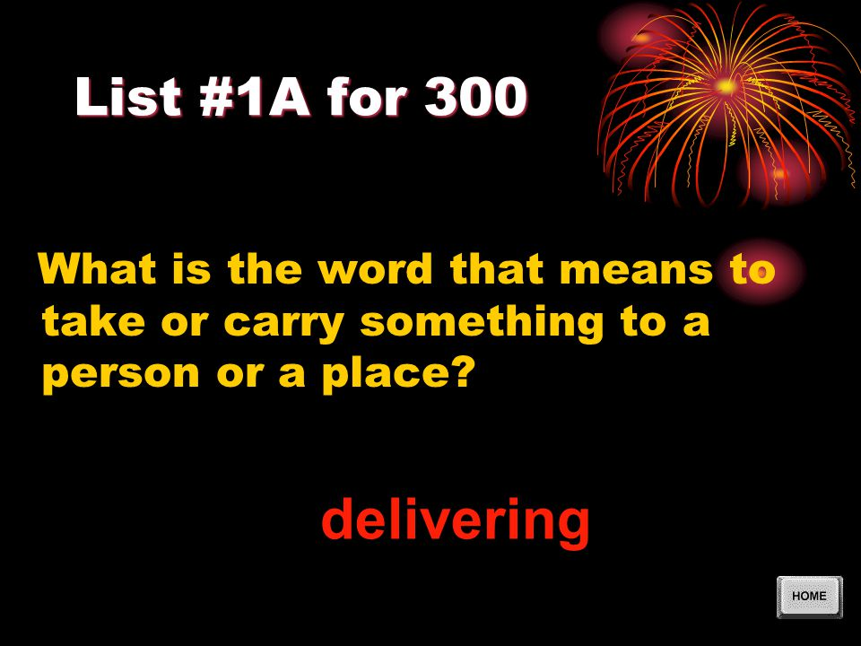 List #1A for 300 What is the word that means to take or carry something to a person or a place? delivering