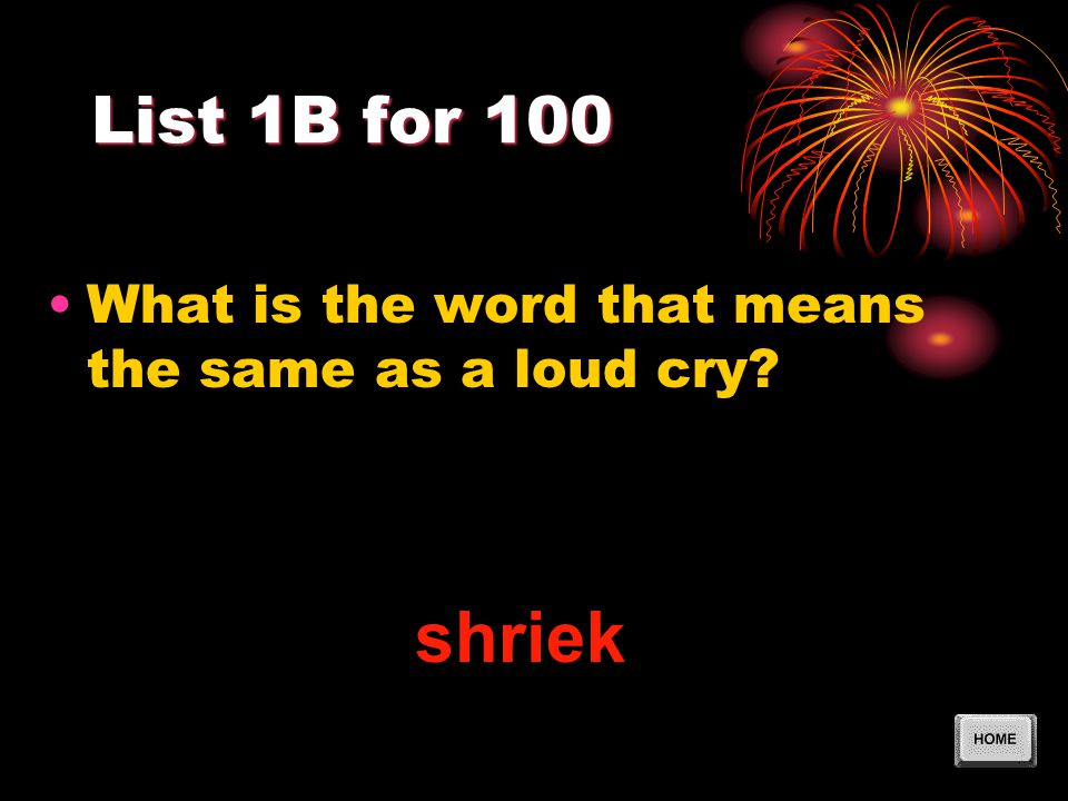 List 1B for 100 What is the word that means the same as a loud cry? shriek