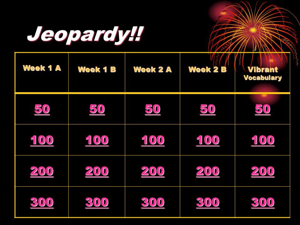 Jeopardy!! Week 1 A Week 1 B Week 2 A Week 2 B Vibrant Vocabulary 50 100 200 300
