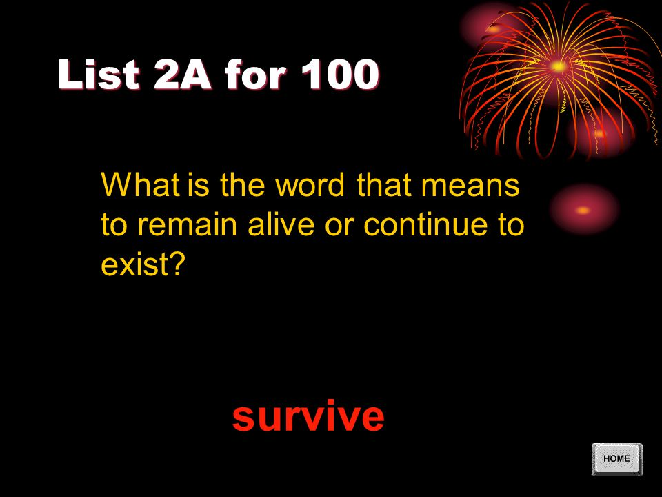 List 2A for 100 survive What is the word that means to remain alive or continue to exist?
