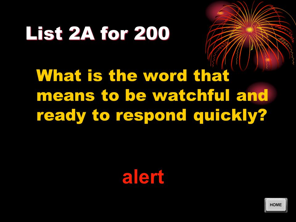 List 2A for 200 What is the word that means to be watchful and ready to respond quickly? alert