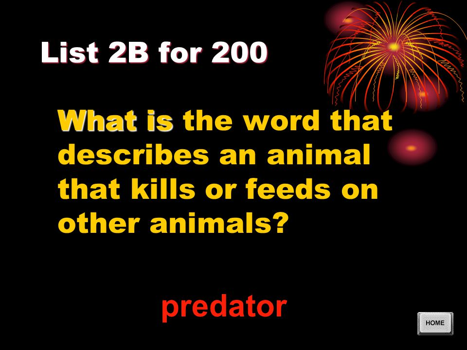 List 2B for 200 What is What is the word that describes an animal that kills or feeds on other animals? predator