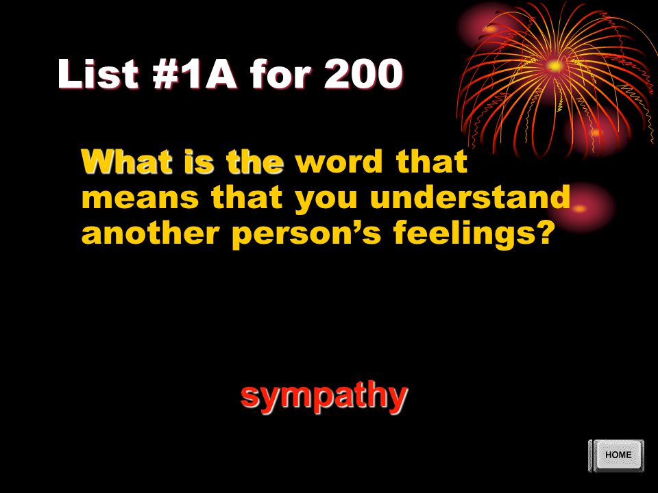 List #1A for 200 What is the What is the word that means that you understand another person's feelings? sympathy