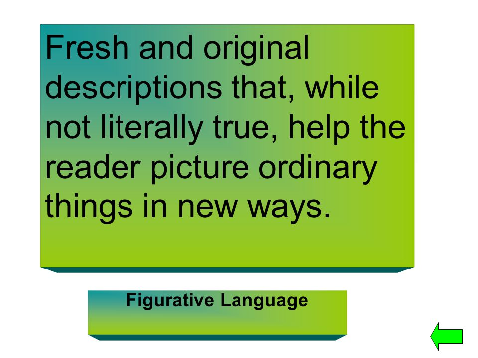 Fresh and original descriptions that, while not literally true, help the reader picture ordinary things in new ways. Figurative Language