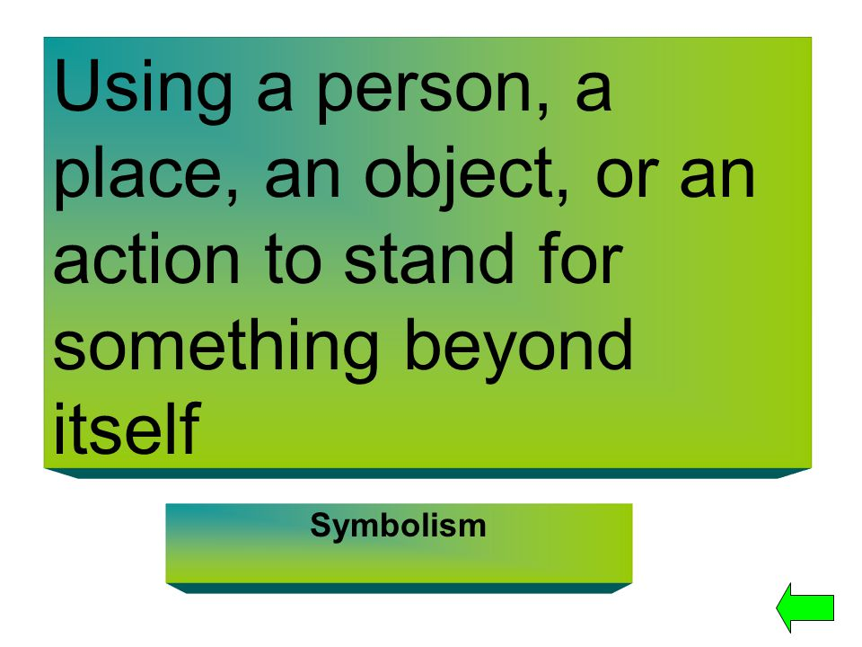 Using a person, a place, an object, or an action to stand for something beyond itself Symbolism