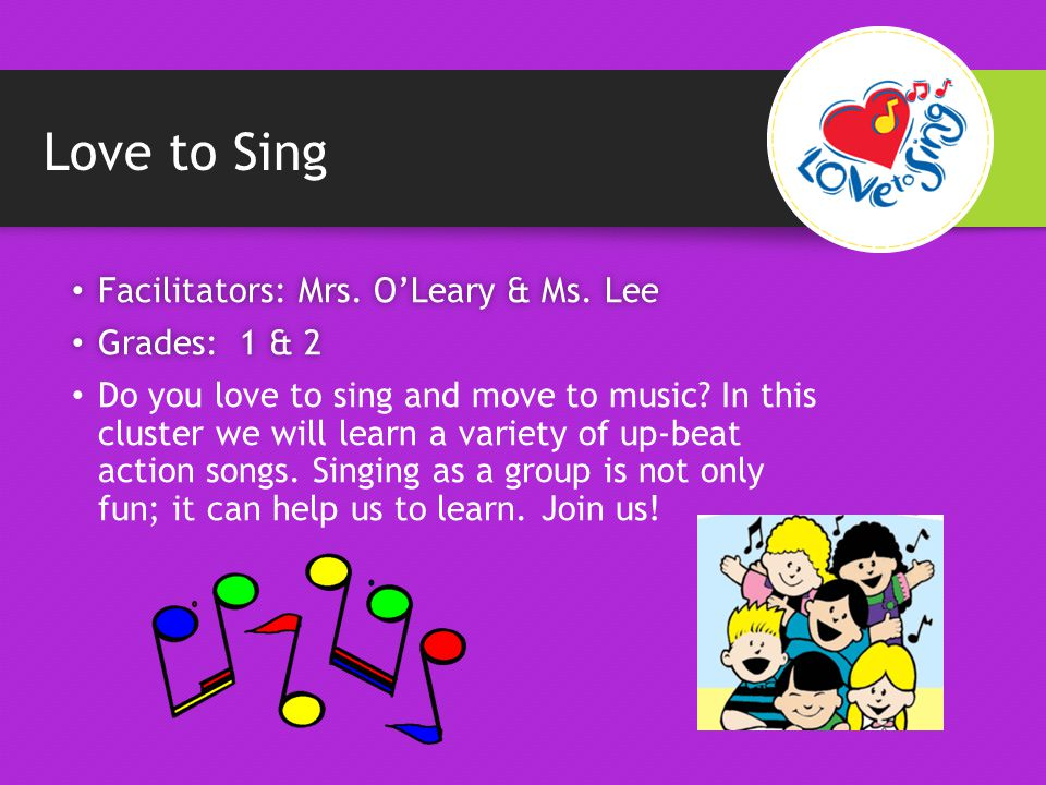 Love to Sing Facilitators: Mrs. O'Leary & Ms. Lee Facilitators: Mrs.
