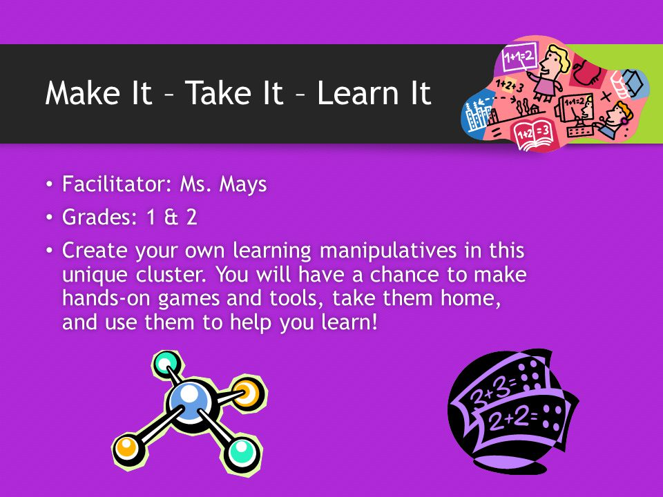 Make It – Take It – Learn It Facilitator: Ms. Mays Facilitator: Ms.