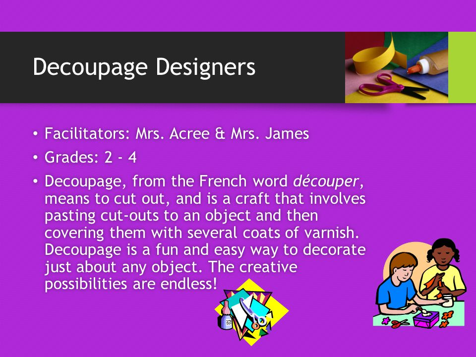 Decoupage Designers Facilitators: Mrs. Acree & Mrs.
