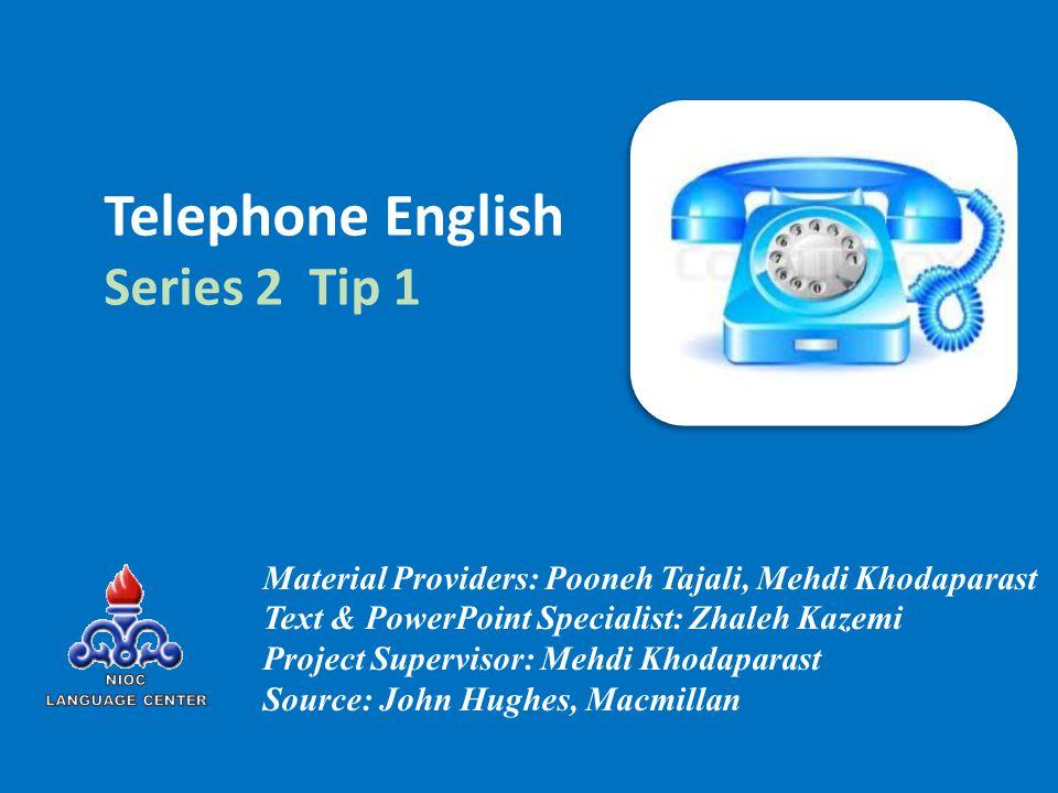 Telephone English Series 2 Tip 1 Material Providers: Pooneh Tajali, Mehdi Khodaparast Text & PowerPoint Specialist: Zhaleh Kazemi Project Supervisor: Mehdi Khodaparast Source: John Hughes, Macmillan