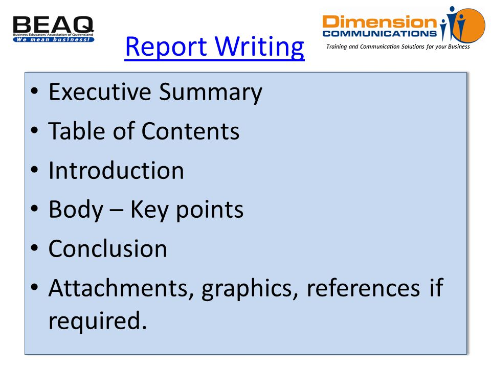 Training and Communication Solutions for your Business Report Writing Executive Summary Table of Contents Introduction Body – Key points Conclusion Attachments, graphics, references if required.