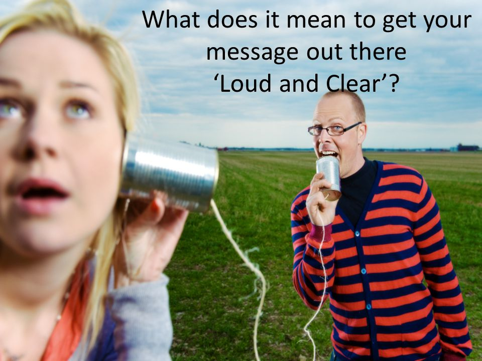 What does it mean to get your message out there 'Loud and Clear'