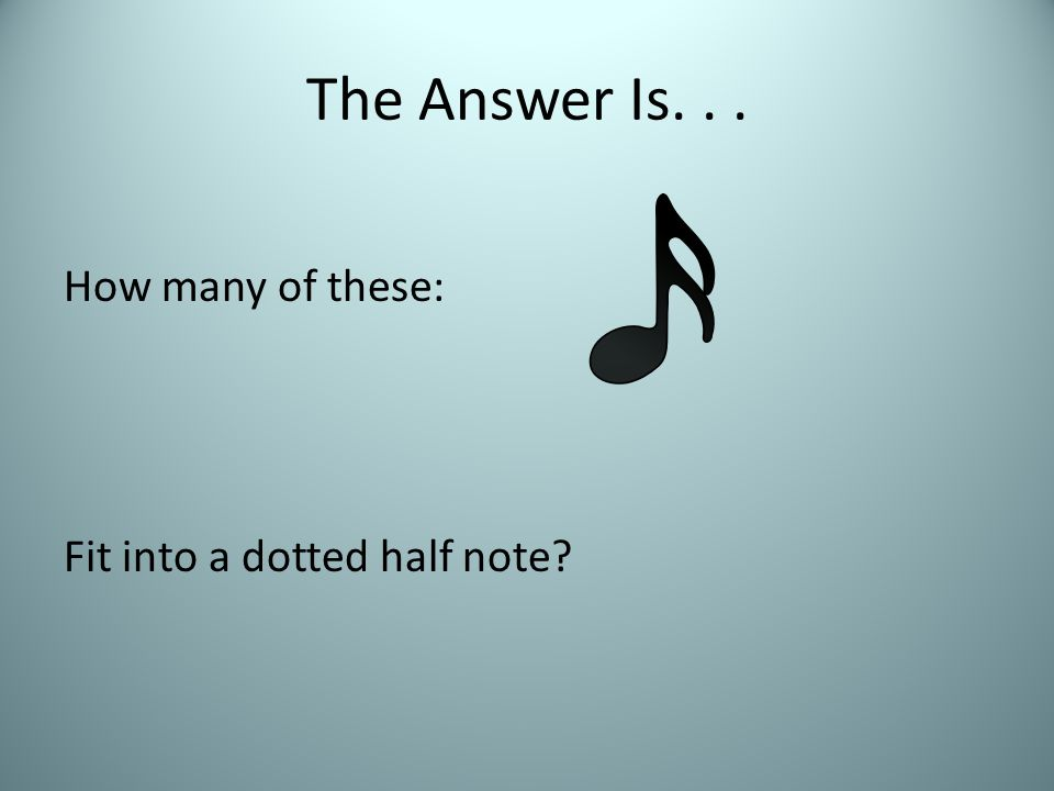 The Answer Is... How many of these: Fit into a dotted half note?