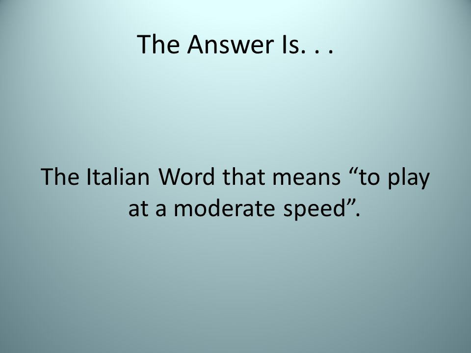"""The Answer Is... The Italian Word that means """"to play at a moderate speed""""."""