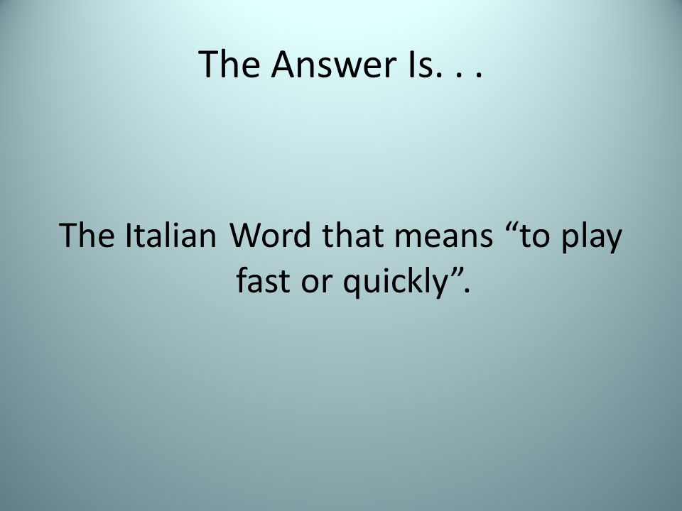 """The Answer Is... The Italian Word that means """"to play fast or quickly""""."""