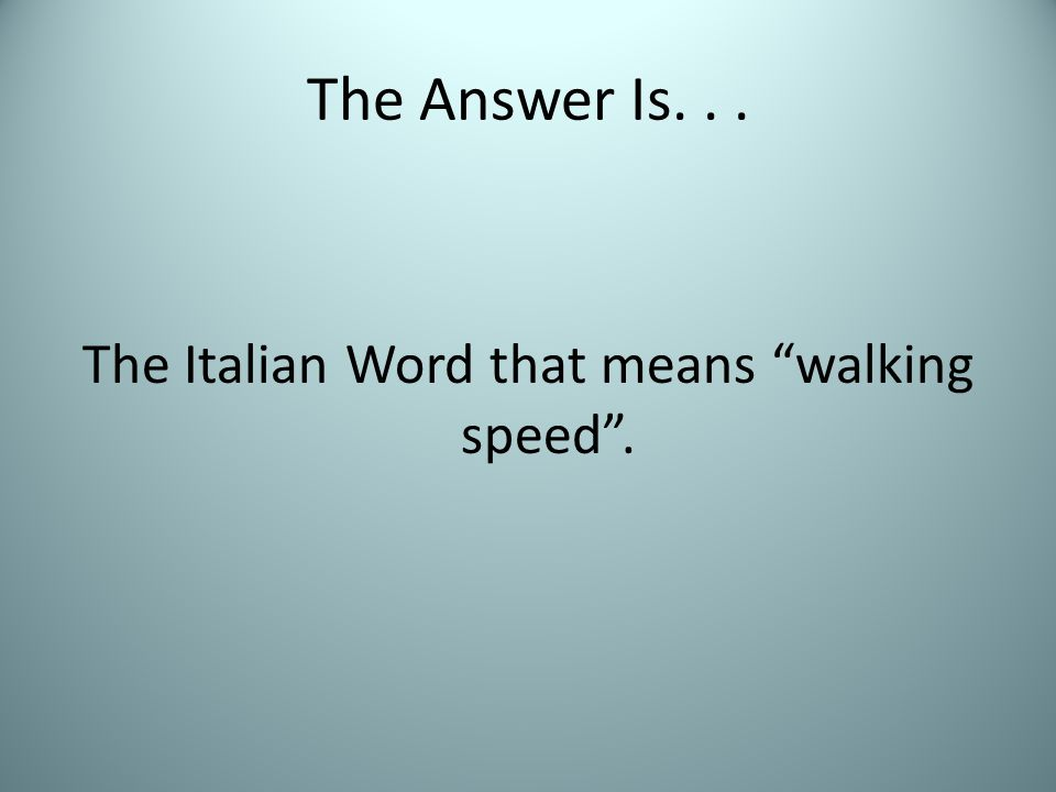 The Answer Is... The Italian Word that means walking speed .