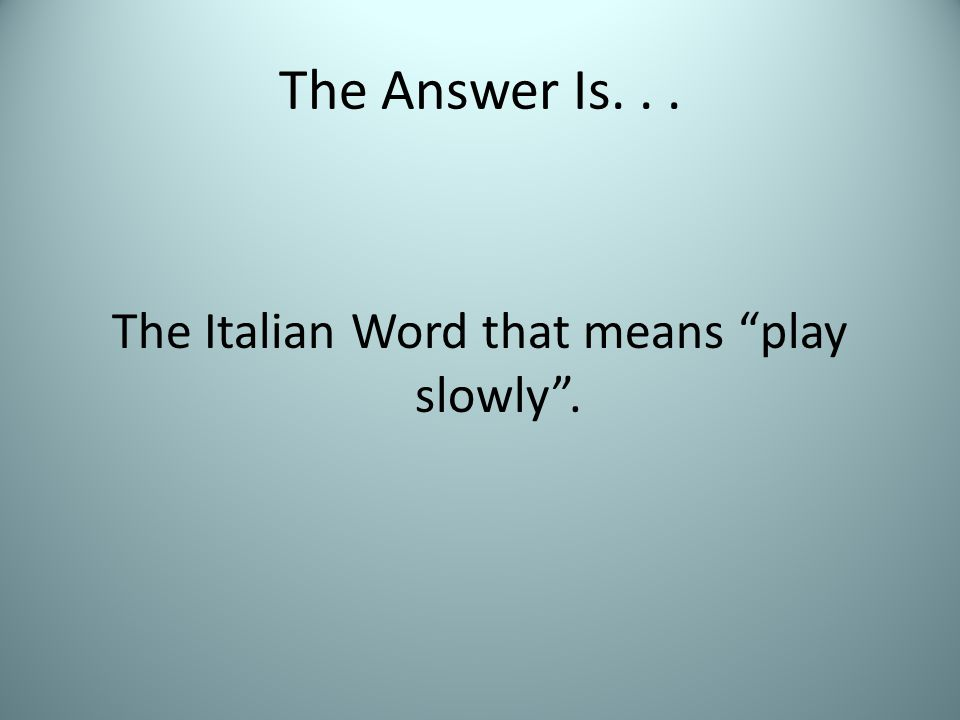 """The Answer Is... The Italian Word that means """"play slowly""""."""