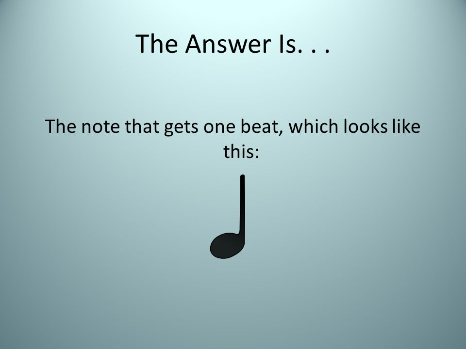 The Answer Is... The note that gets one beat, which looks like this:
