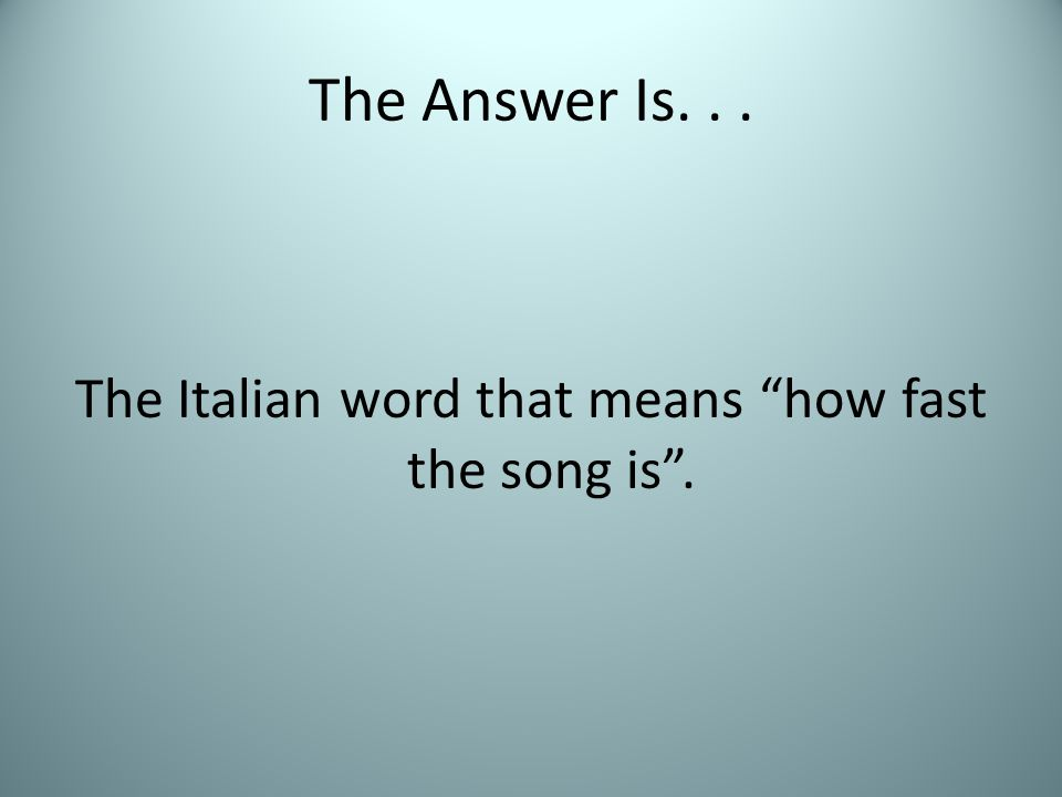 """The Answer Is... The Italian word that means """"how fast the song is""""."""