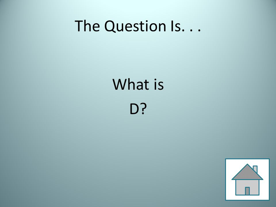 The Question Is... What is D