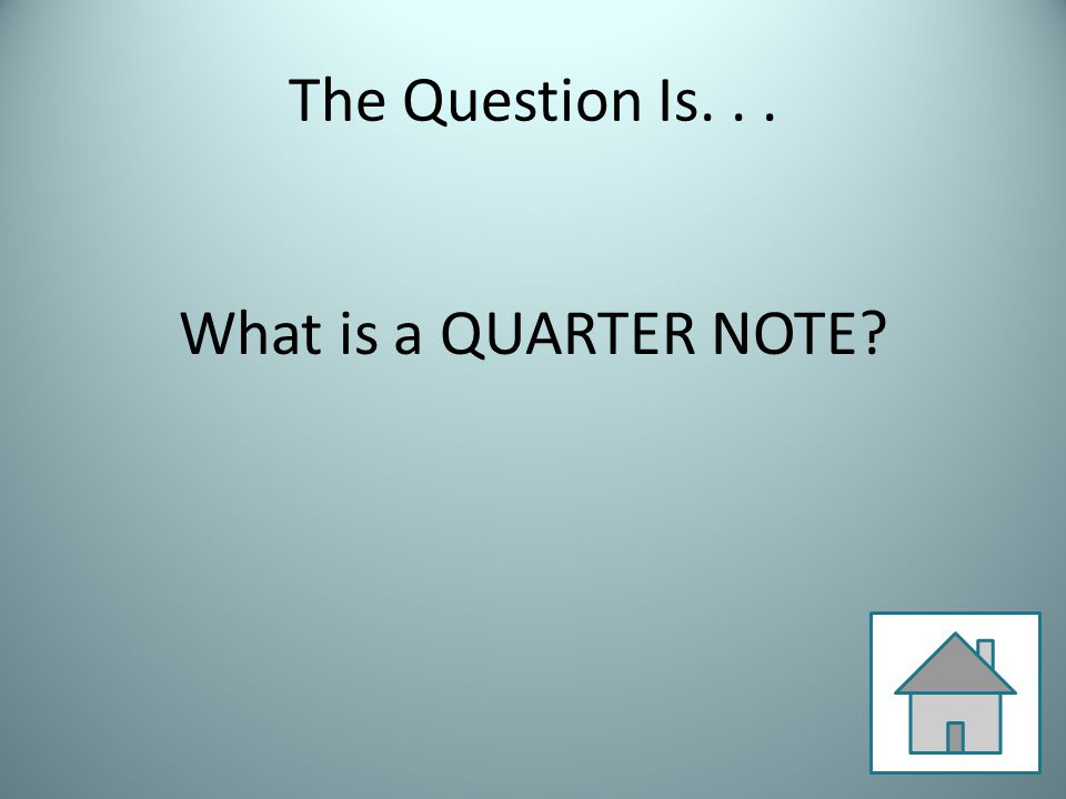 The Question Is... What is a QUARTER NOTE