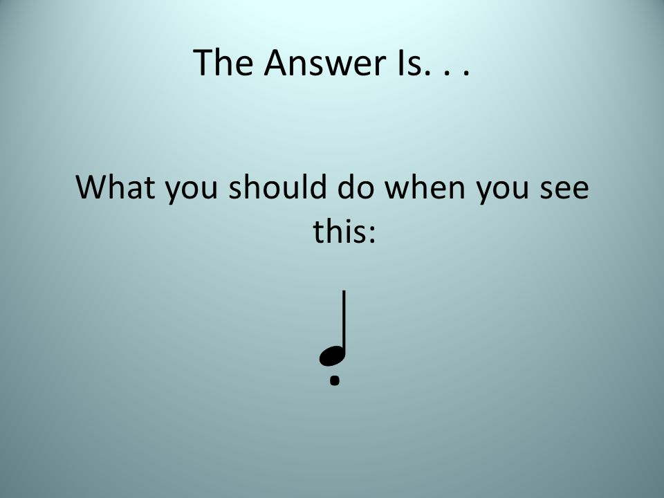 The Answer Is... What you should do when you see this: .