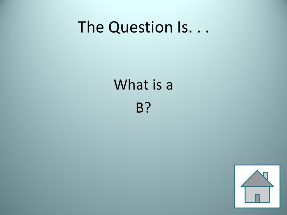 The Question Is... What is a B?