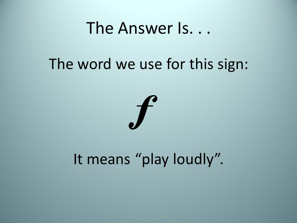 The Answer Is... The word we use for this sign: It means play loudly . 