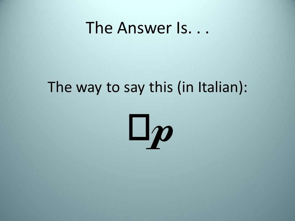 The Answer Is... The way to say this (in Italian): 
