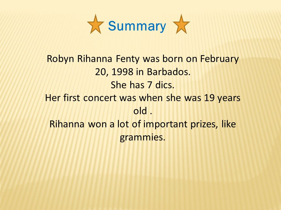 Summary Robyn Rihanna Fenty was born on February 20, 1998 in Barbados. She has 7 dics. Her first concert was when she was 19 years old. Rihanna won a