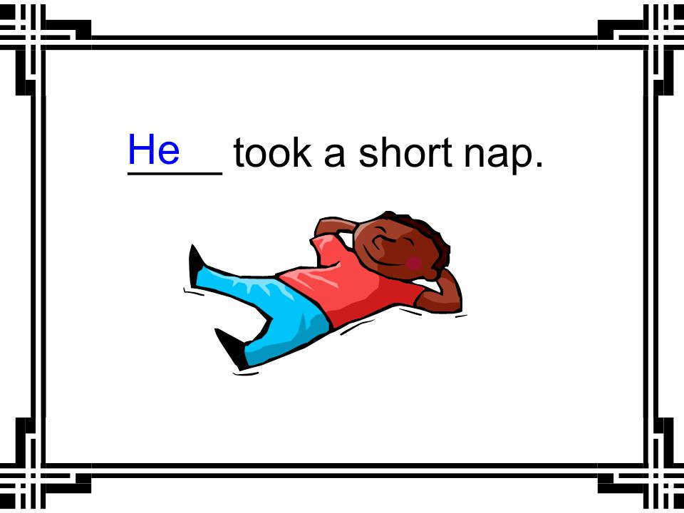 ____ took a short nap. He