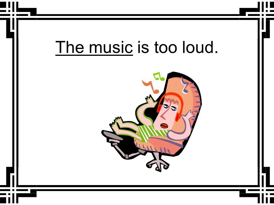 ________ is too loud. It