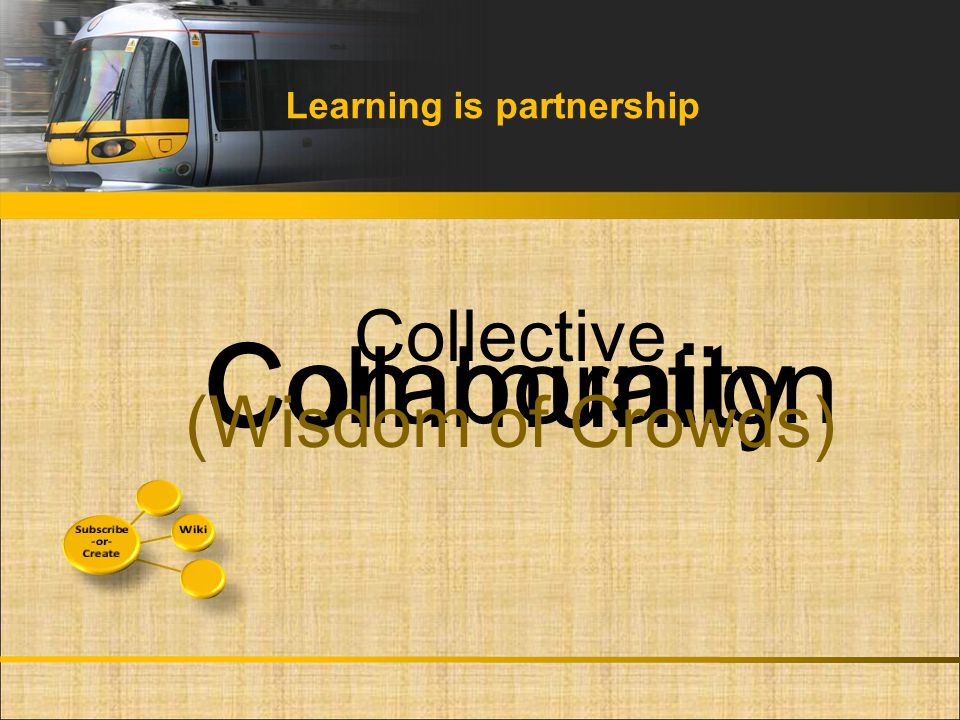 Learning is partnership Collaboration Community Collective (Wisdom of Crowds)