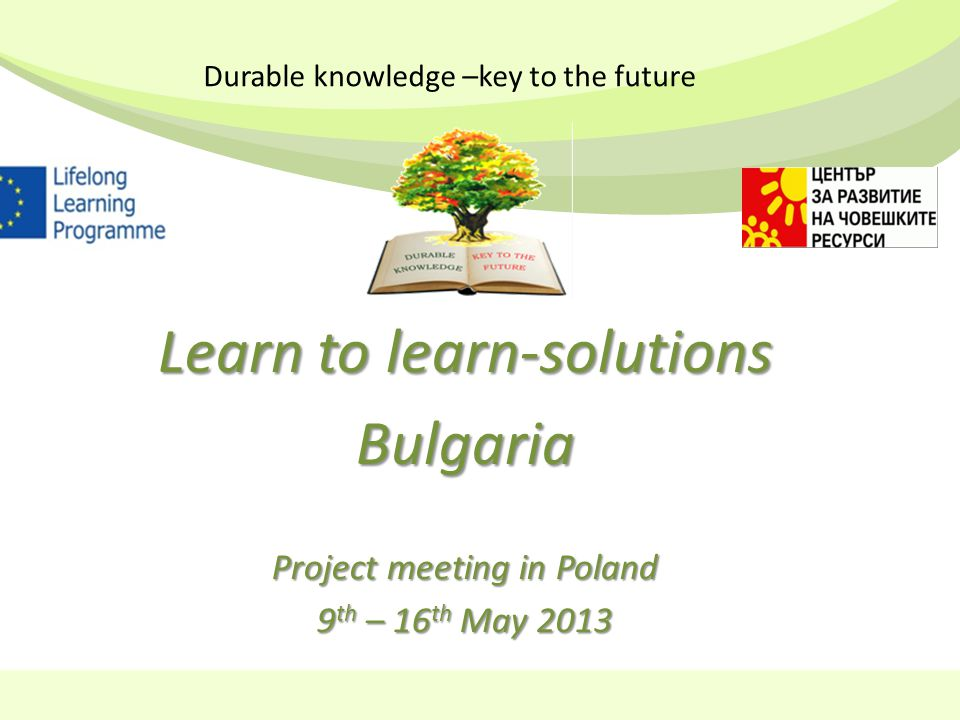 Learn to learn-solutions Bulgaria Project meeting in Poland 9 th – 16 th May 2013 Durable knowledge –key to the future