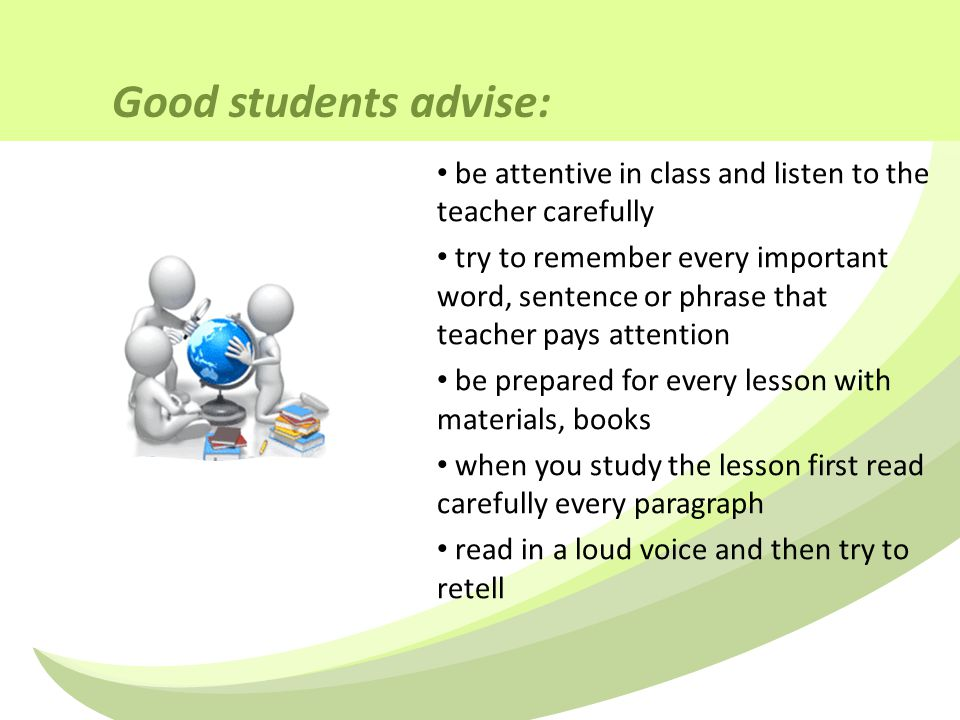 Good students advise: be attentive in class and listen to the teacher carefully try to remember every important word, sentence or phrase that teacher pays attention be prepared for every lesson with materials, books when you study the lesson first read carefully every paragraph read in a loud voice and then try to retell