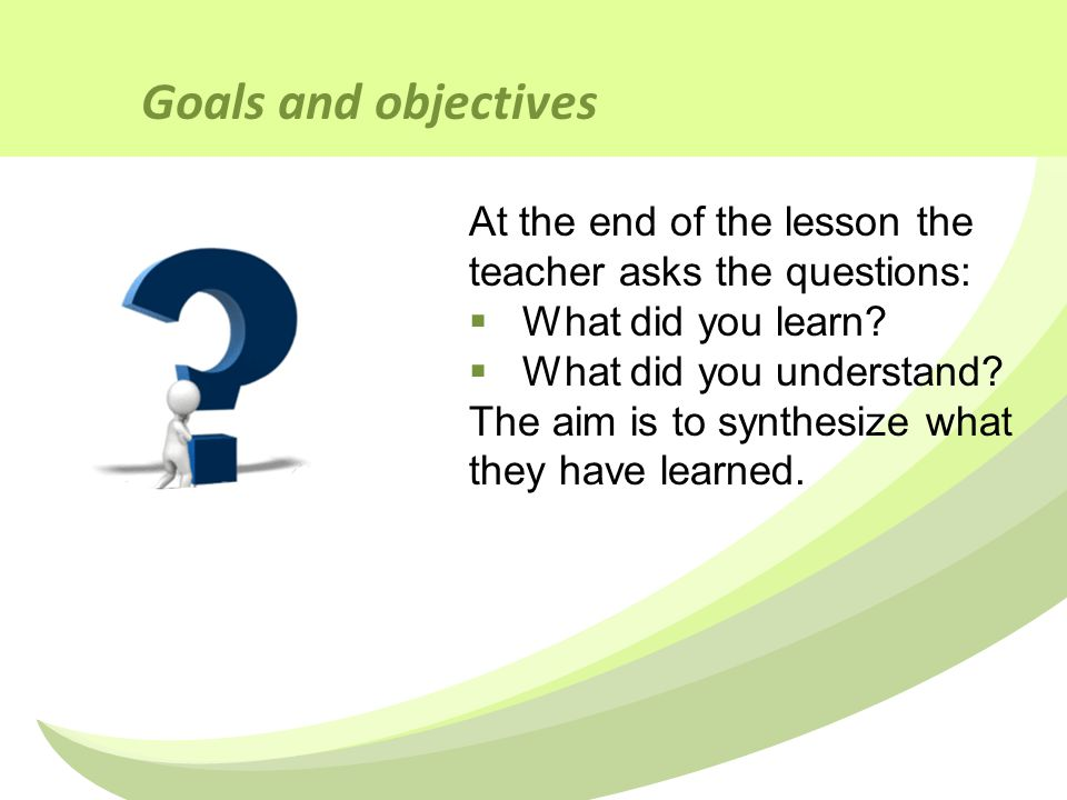 Goals and objectives At the end of the lesson the teacher asks the questions:  What did you learn.