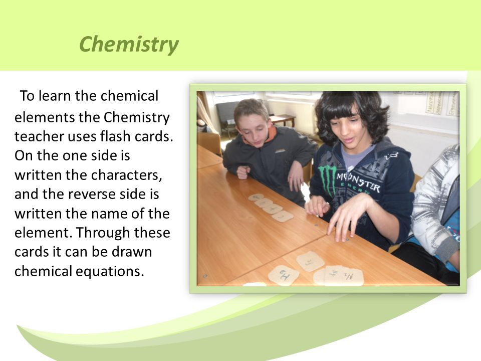 Chemistry To learn the chemical elements the Chemistry teacher uses flash cards.