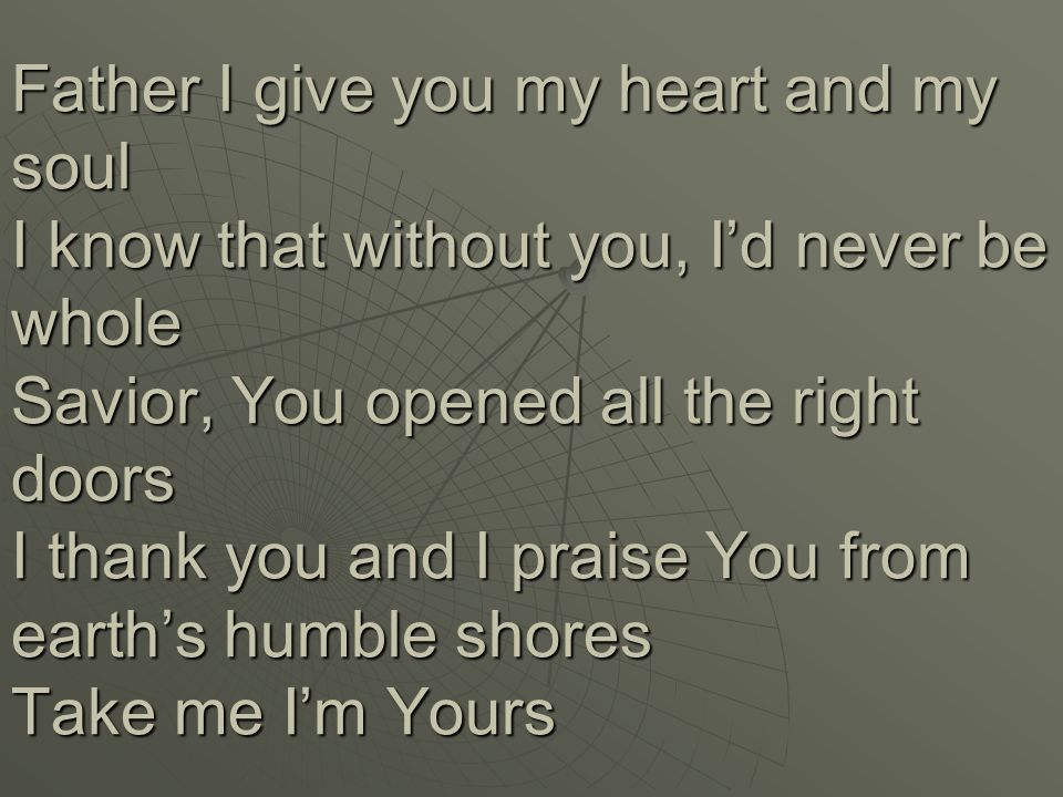 Father I give you my heart and my soul I know that without you, I'd never be whole Savior, You opened all the right doors I thank you and I praise You