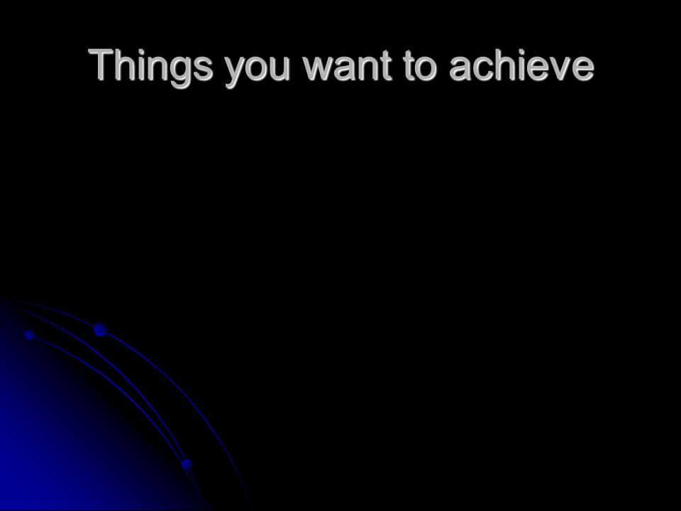 Things you want to achieve