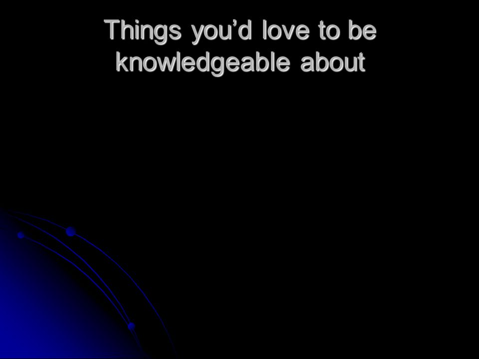 Things you'd love to be knowledgeable about